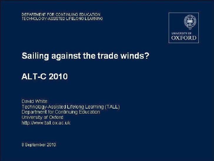 Sailing against the trade winds? ALT-C 2010 David White Technology-Assisted Lifelong Learning (TALL) Department for Contin...