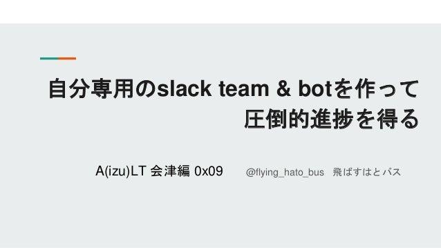 自分専用のslack team & botを作って 圧倒的進捗を得る A(izu)LT 会津編 0x09 @flying_hato_bus 飛ばすはとバス