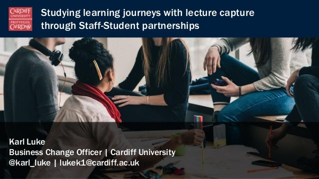 Studying learning journeys with lecture capture through Staff-Student partnerships Karl Luke Business Change Officer | Car...