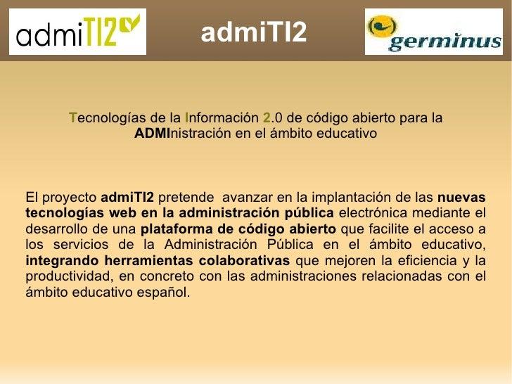 admiTI2 T ecnologías de la  I nformación  2 .0 de código abierto para la  ADMI nistración en el ámbito educativo El proyec...