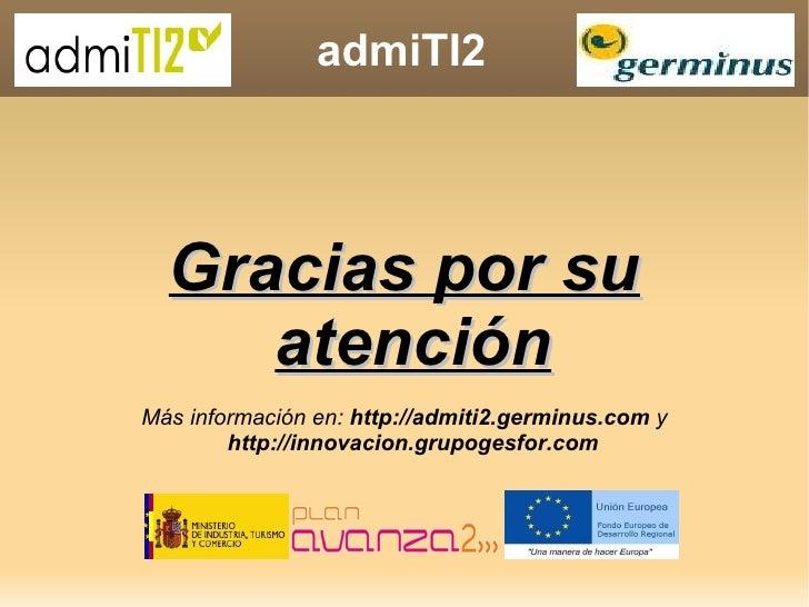 admiTI2 Gracias por su atención Más información en:  http://admiti2.germinus.com  y  http://innovacion.grupogesfor.com