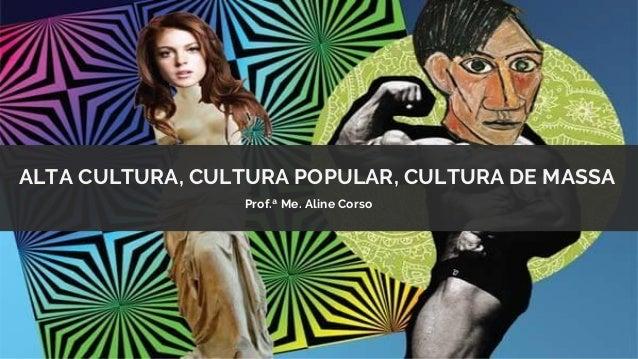 ALTA CULTURA, CULTURA POPULAR, CULTURA DE MASSA Prof.ª Me. Aline Corso