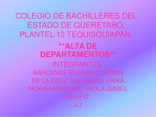 COLEGIO DE BACHILLERES DEL ESTADO DE QUERETARO. PLANTEL 12 TEQUISQUIAPAN. **ALTA DE DEPARTAMENTOS** INTEGRANTES: BARCENAS ...