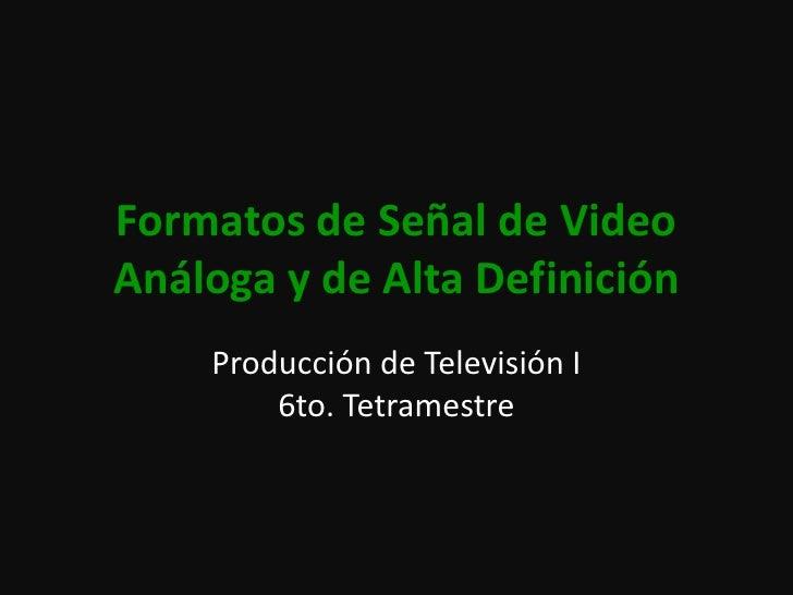 Formatos de Señal de Video Análoga y de Alta Definición<br />Producción de Televisión I6to. Tetramestre<br />