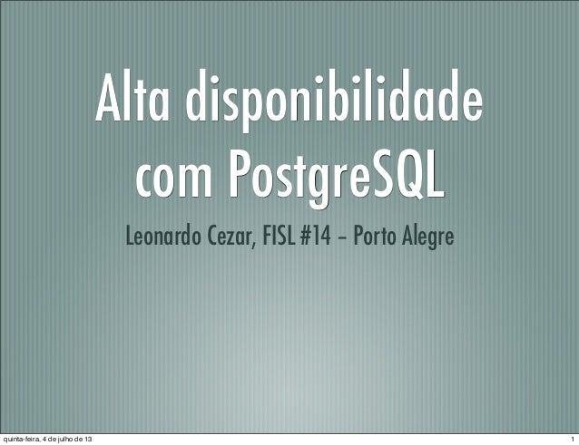 Alta disponibilidade com PostgreSQL Leonardo Cezar, FISL #14 – Porto Alegre 1quinta-feira, 4 de julho de 13