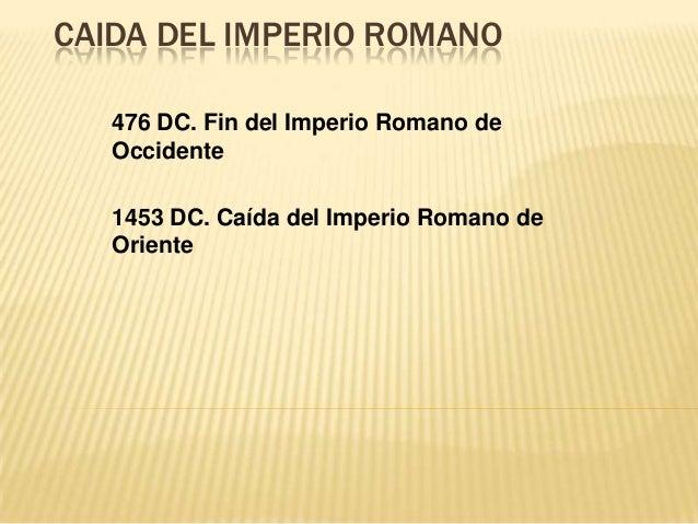 CAIDA DEL IMPERIO ROMANO476 DC. Fin del Imperio Romano deOccidente1453 DC. Caída del Imperio Romano deOriente