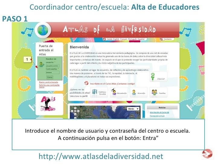 http://www.atlasdeladiversidad.net PASO 1 Coordinador centro/escuela:  Alta de Educadores Introduce el nombre de usuario y...