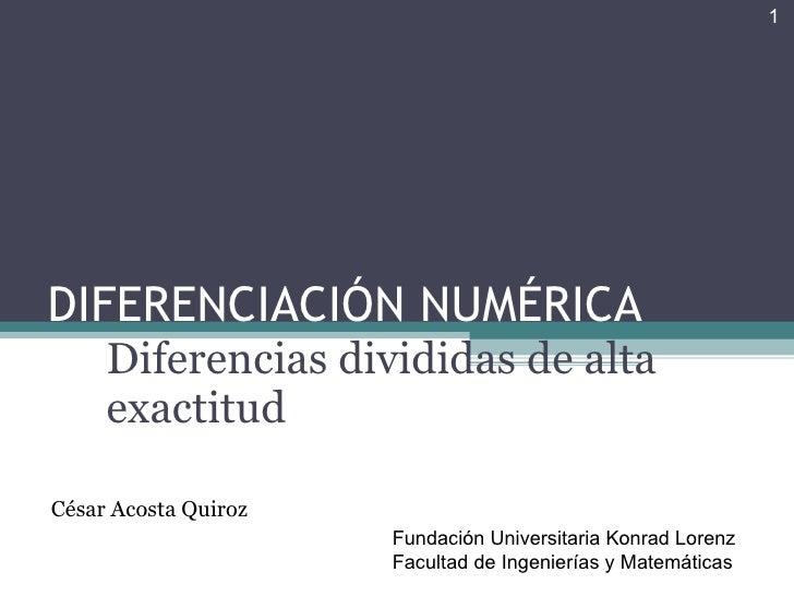 DIFERENCIACIÓN NUMÉRICA Diferencias divididas de alta exactitud César Acosta Quiroz Fundación Universitaria Konrad Lorenz ...