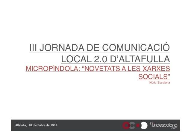 """III JORNADA DE COMUNICACIÓ  LOCAL 2.0 D'ALTAFULLA  MICROPÍNDOLA: """"NOVETATS A LES XARXES  SOCIALS""""  Núria Escalona  Altaful..."""
