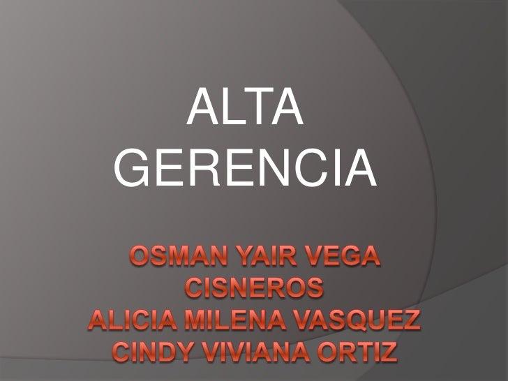 ALTA   GERENCIA <br />OSMAN YAIR VEGA CISNEROSALICIA MILENA VASQUEZ CINDY VIVIANA ORTIZ<br />