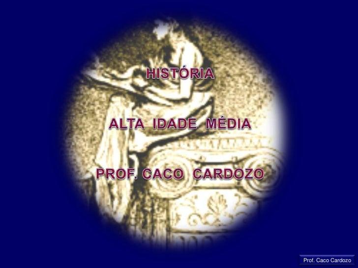 HISTÓRIA<br />ALTA  IDADE  MÉDIA<br />PROF. CACO  CARDOZO<br />Prof. Caco Cardozo<br />