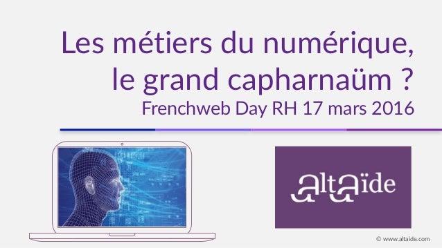 Les métiers du numérique, le grand capharnaüm ? Frenchweb Day RH 17 mars 2016 © www.altaide.com