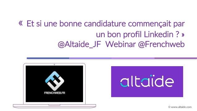 « Et si une bonne candidature commençait par un bon profil Linkedin ? » @Altaide_JF Webinar @Frenchweb © www.altaide.com