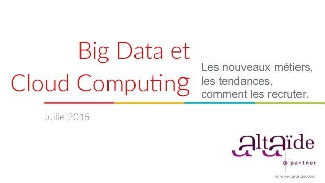 Big Data et   Cloud Compu0ng  Les nouveaux métiers, les tendances, comment les recruter. Juillet2015  © www.altaide...