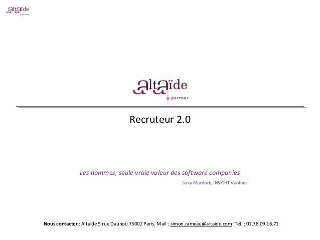 Recruteur 2.0 Les hommes, seule vraie valeur des software companies Jerry Murdock, INSIGHT Venture Nous contacter : Altaïd...