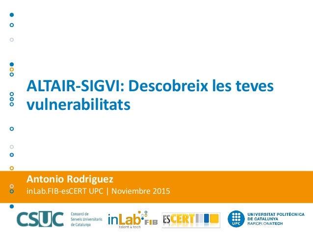Antonio Rodriguez inLab.FIB-esCERT UPC | Noviembre 2015 ALTAIR-SIGVI: Descobreix les teves vulnerabilitats
