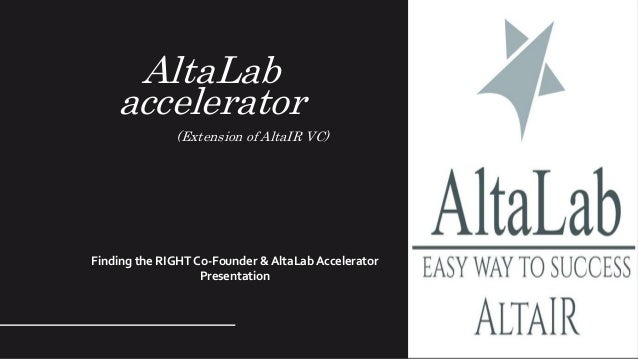 AltaLab accelerator (Extension of AltaIR VC) Finding the RIGHT Co-Founder & AltaLab Accelerator Presentation