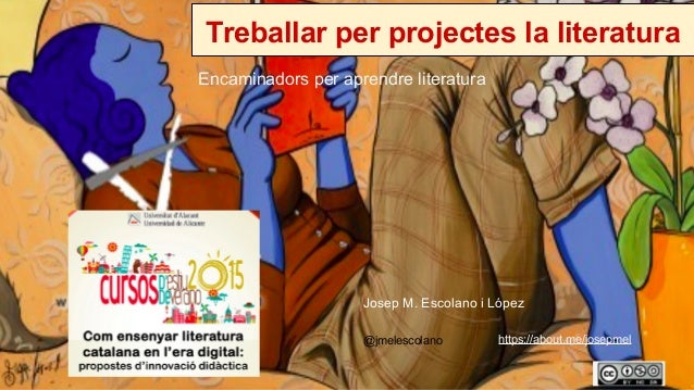 Treballar per projectes la literatura Encaminadors per aprendre literatura @jmelescolano Josep M. Escolano i López https:/...