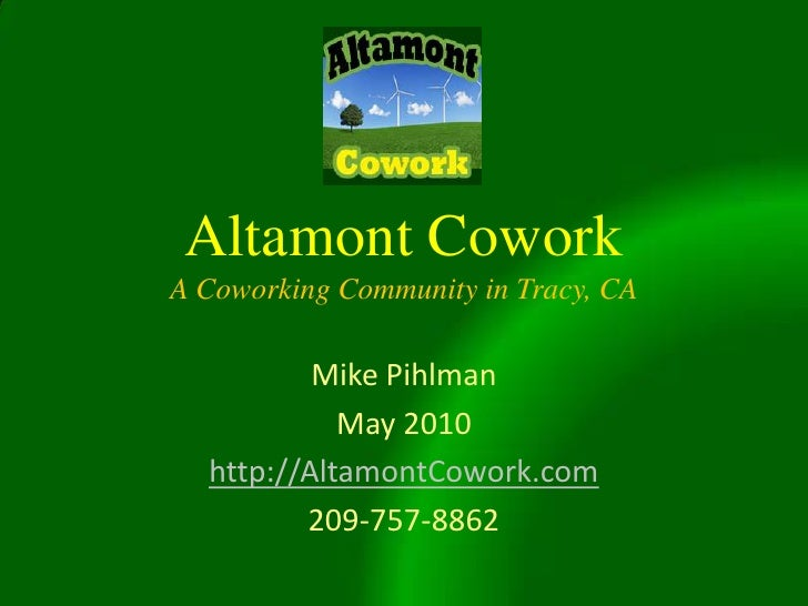Altamont CoworkA Coworking Community in Tracy, CA<br />Mike Pihlman<br />May 2010<br />http://AltamontCowork.com<br />209-...