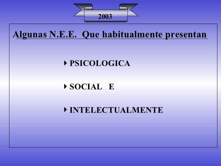 Algunas N.E.E.  Que habitualmente presentan 2003 <ul><li>PSICOLOGICA </li></ul><ul><li>SOCIAL  E </li></ul><ul><li>INTELEC...