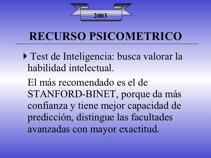 RECURSO PSICOMETRICO 2003 <ul><li>Test de Inteligencia: busca valorar la habilidad intelectual. </li></ul><ul><li>El más r...