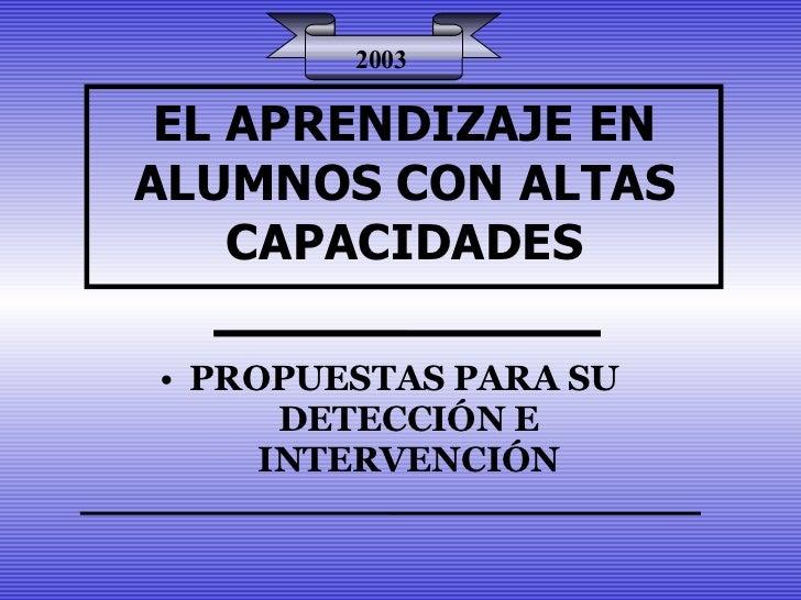 EL APRENDIZAJE EN ALUMNOS CON ALTAS CAPACIDADES <ul><li>PROPUESTAS PARA SU  DETECCIÓN E INTERVENCIÓN </li></ul>2003