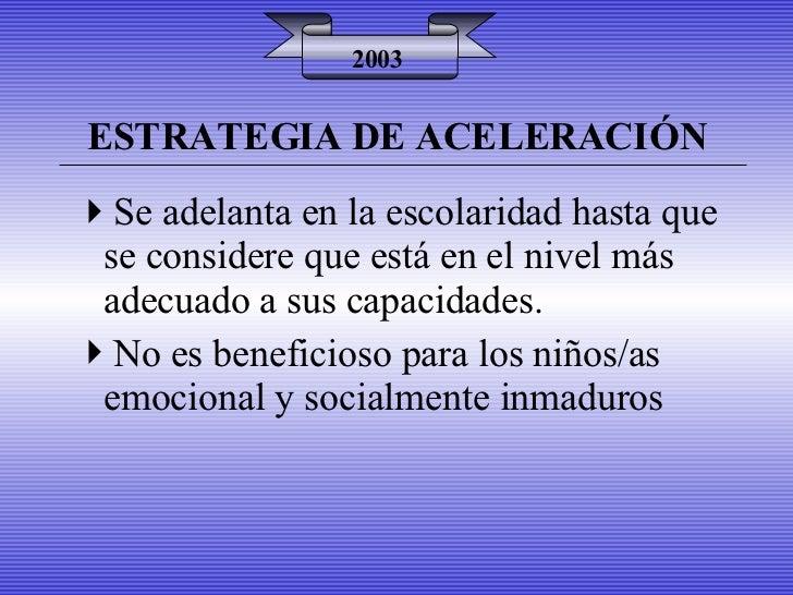 ESTRATEGIA DE ACELERACIÓN 2003 <ul><li>Se adelanta en la escolaridad hasta que se considere que está en el nivel más adecu...