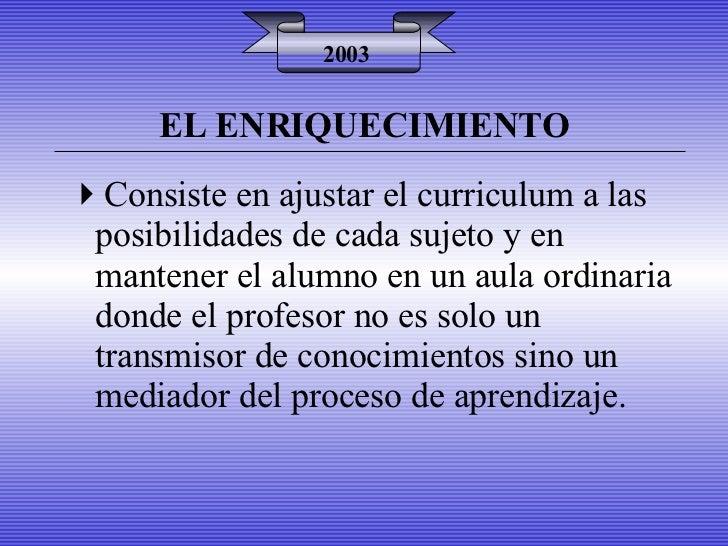 EL ENRIQUECIMIENTO 2003 <ul><li>Consiste en ajustar el curriculum a las posibilidades de cada sujeto y en mantener el alum...