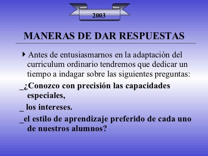 MANERAS DE DAR RESPUESTAS 2003 <ul><li>Antes de entusiasmarnos en la adaptación del curriculum ordinario tendremos que ded...