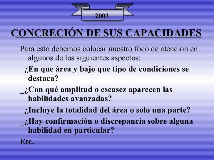 CONCRECIÓN DE SUS CAPACIDADES 2003 Para esto debemos colocar nuestro foco de atención en algunos de los siguientes aspecto...