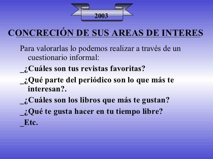 CONCRECIÓN DE SUS AREAS DE INTERES 2003 Para valorarlas lo podemos realizar a través de un cuestionario informal: _¿Cuáles...