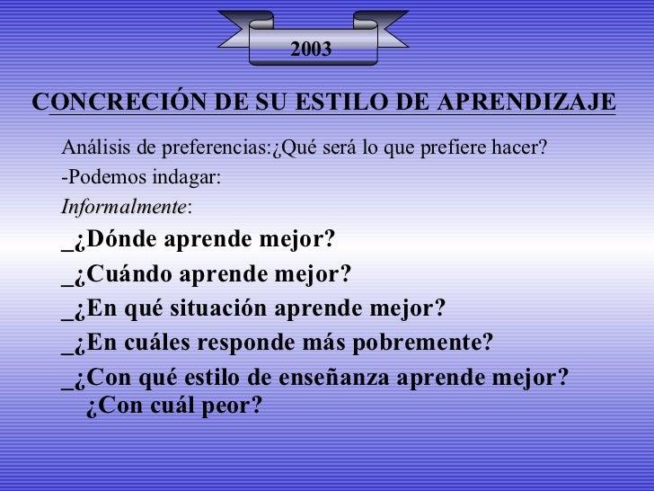 CONCRECIÓN DE SU ESTILO DE APRENDIZAJE 2003 Análisis de preferencias:¿Qué será lo que prefiere hacer? -Podemos indagar: In...