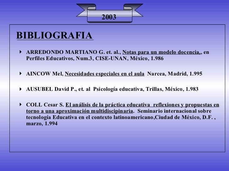 BIBLIOGRAFIA 2003 <ul><li>ARREDONDO MARTIANO G. et. al.,  Notas para un modelo docencia, , en Perfiles Educativos, Num.3, ...