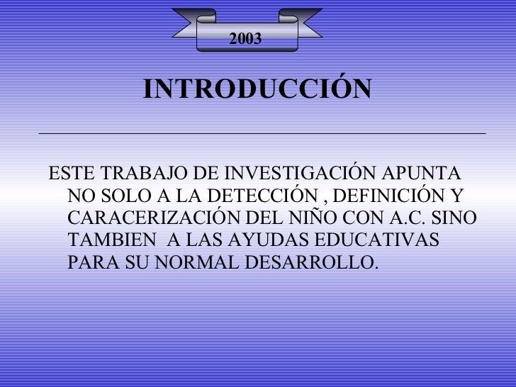 INTRODUCCIÓN 2003 ESTE TRABAJO DE INVESTIGACIÓN APUNTA NO SOLO A LA DETECCIÓN , DEFINICIÓN Y CARACERIZACIÓN DEL NIÑO CON A...