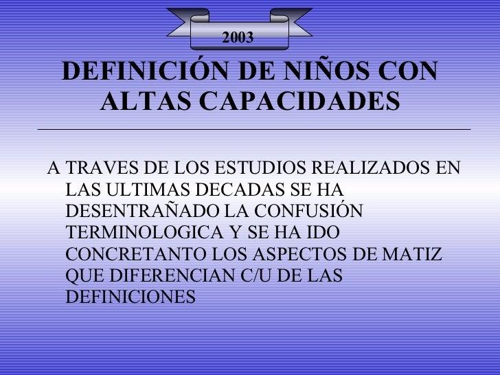 DEFINICIÓN DE NIÑOS CON ALTAS CAPACIDADES 2003 A TRAVES DE LOS ESTUDIOS REALIZADOS EN LAS ULTIMAS DECADAS SE HA DESENTRAÑA...