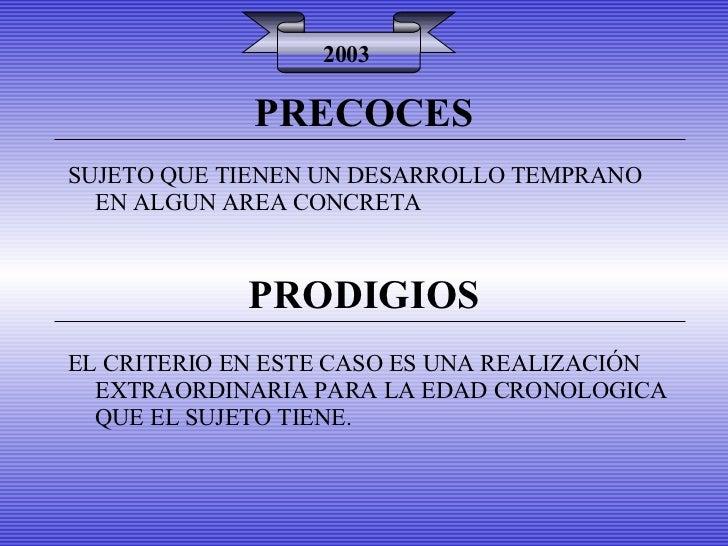 PRECOCES 2003 SUJETO QUE TIENEN UN DESARROLLO TEMPRANO EN ALGUN AREA CONCRETA PRODIGIOS EL CRITERIO EN ESTE CASO ES UNA RE...