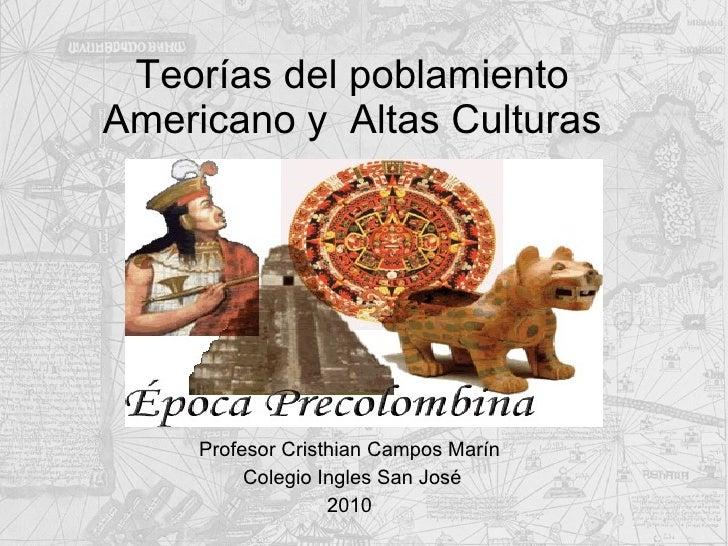 Teorías del poblamiento Americano y  Altas Culturas Profesor Cristhian Campos Marín  Colegio Ingles San José 2010