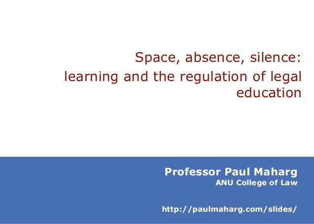 Space, absence, silence: learning and the regulation of legal education  Professor Paul Maharg  ANU College of Law  http:/...