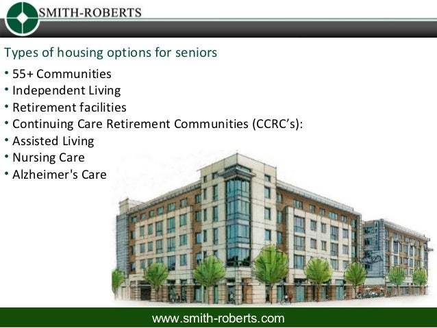 Types of housing options for seniors• 55+ Communities• Independent Living• Retirement facilities• Continuing Care Retireme...