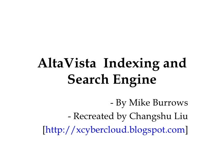 AltaVista  Indexing and Search Engine - By Mike Burrows - Recreated by Changshu Liu [ http://xcybercloud.blogspot.com ]