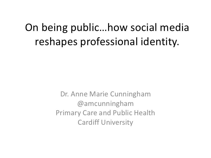 On being public…how social media reshapes professional identity.<br />Dr. Anne Marie Cunningham<br />@amcunningham<br />Pr...