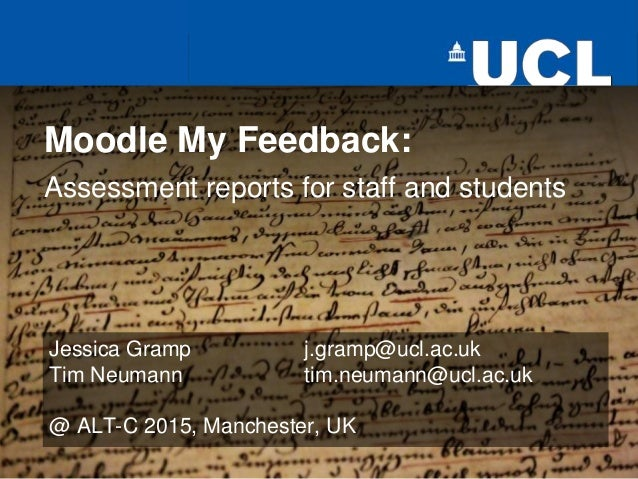 Moodle My Feedback: Assessment reports for staff and students Jessica Gramp j.gramp@ucl.ac.uk Tim Neumann tim.neumann@ucl....