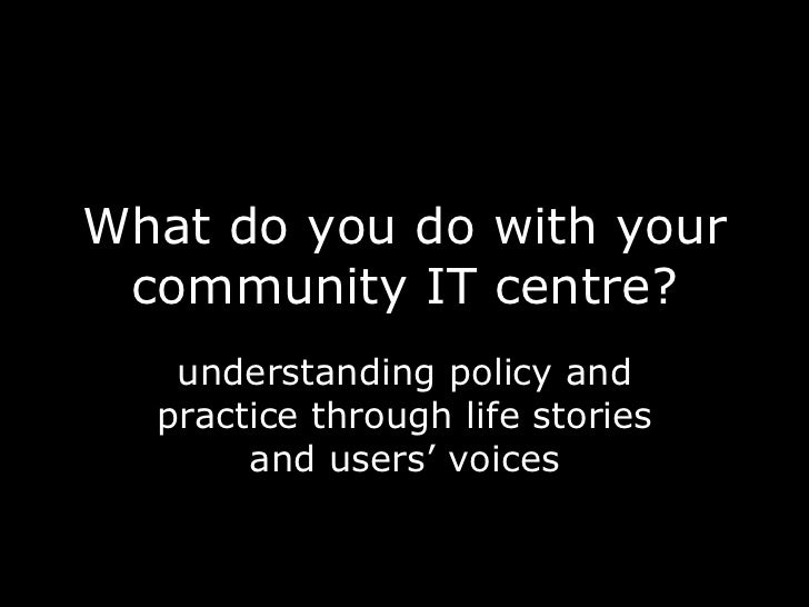 What do you do with your community IT centre? understanding policy and practice through life stories and users' voices