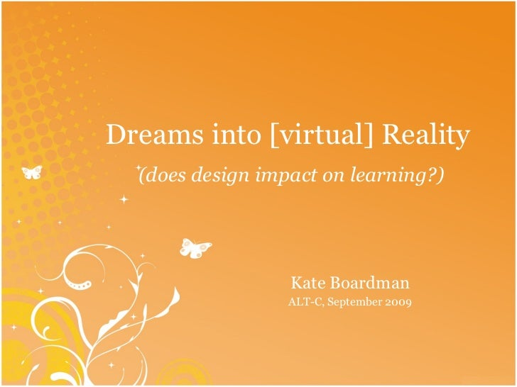 Dreams into [virtual] Reality  (does design impact on learning?) Kate Boardman ALT-C, September 2009