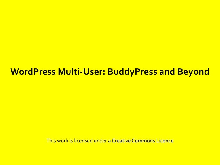 WordPress Multi-User: BuddyPress and Beyond            This work is licensed under a Creative Commons Licence