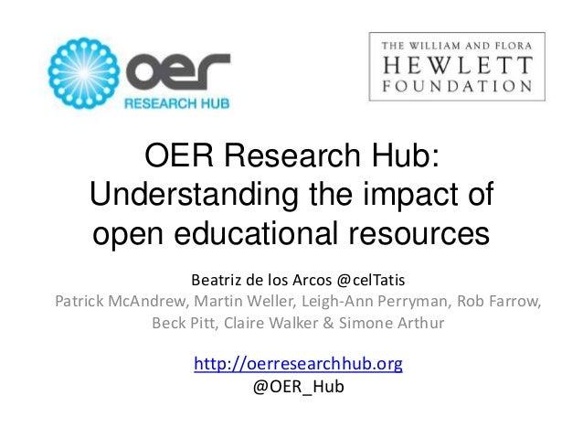 OER Research Hub: Understanding the impact of open educational resources Beatriz de los Arcos @celTatis Patrick McAndrew, ...