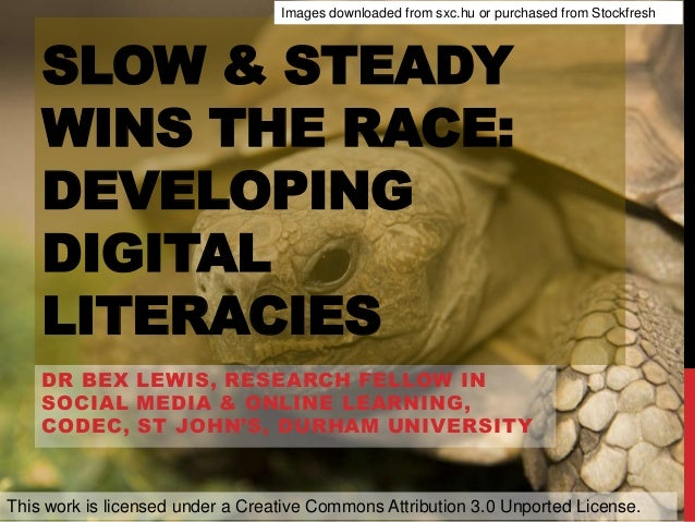 SLOW & STEADY WINS THE RACE: DEVELOPING DIGITAL LITERACIES DR BEX LEWIS, RESEARCH FELLOW IN SOCIAL MEDIA & ONLINE LEARNING...