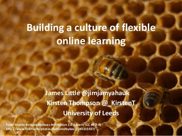 Building a culture of flexible online learning James Little @jimjamyahauk Kirsten Thompson @_KirstenT University of Leeds ...