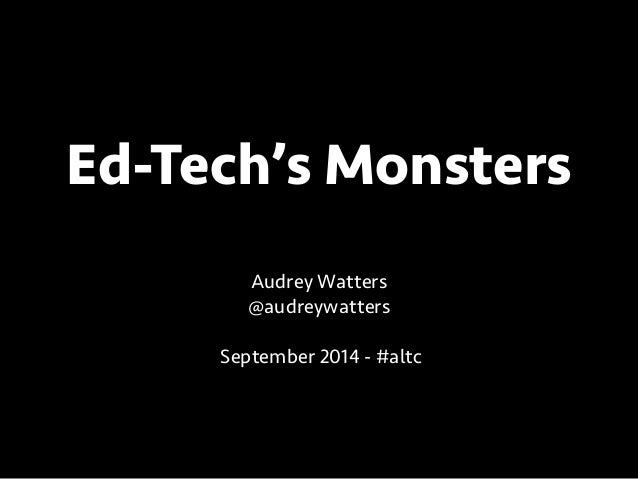 Ed-Tech's Monsters  Audrey Watters  @audreywatters  !  September 2014 - #altc