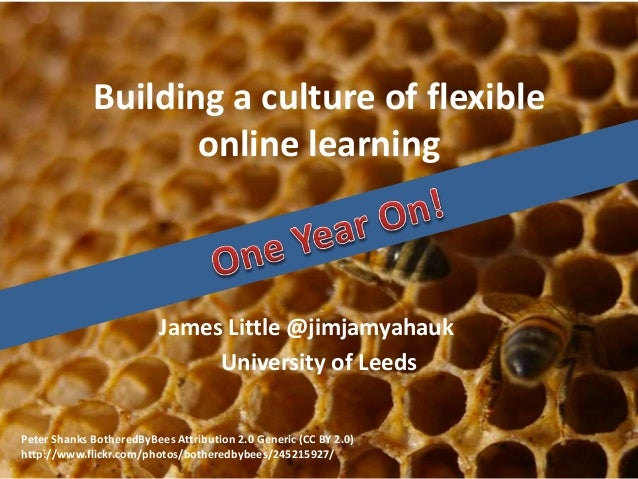 Building a culture of flexible online learning James Little @jimjamyahauk University of Leeds Peter Shanks BotheredByBees ...